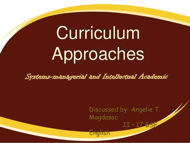 Curriculum Approaches Systems-managerial and Intellectual Academic  Discussed by: Angelie T. Magdasoc II – 17 BSE English
