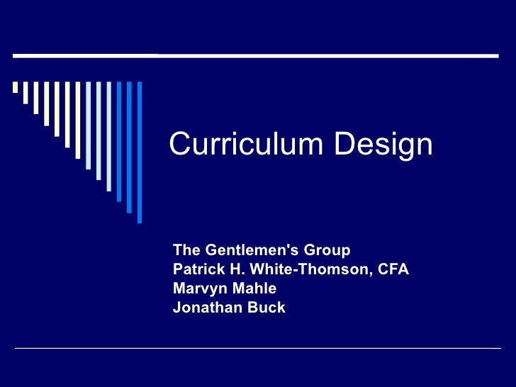 Curriculum Design The Gentlemen's Group Patrick H. White-Thomson, CFA Marvyn Mahle Jonathan Buck