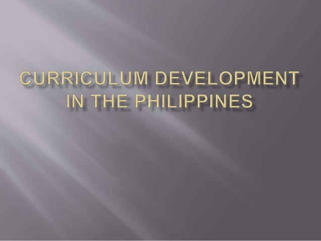 curriculum development in philippines Curriculum reform william h schuber t in 1943,  broad as well as narrow notions of content—its development, acquisi-tion, and consequences.