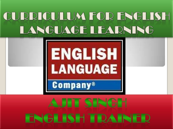CURRICULUM FOR ENGLISH LANGUAGE LEARNING<br />AJIT SINGH<br />ENGLISH TRAINER<br />