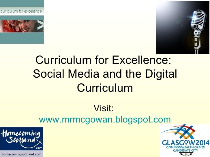 Curriculum for Excellence:  Social Media and the Digital Curriculum Visit:  www.mrmcgowan.blogspot.com