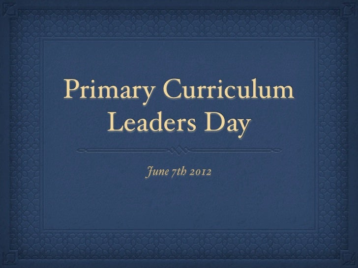 Primary Curriculum   Leaders Day      June 7th 2012