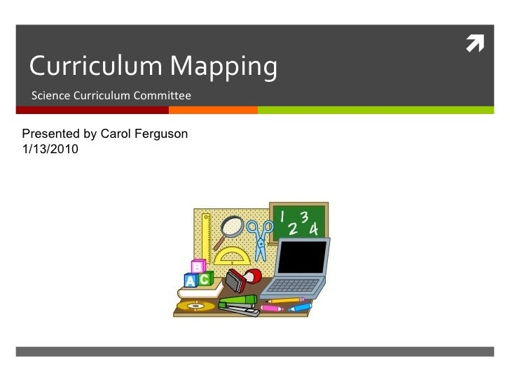 Curriculum Mapping Science Curriculum Committee Presented by Carol Ferguson 1/13/2010
