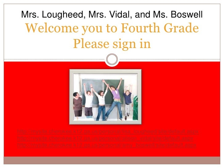Welcome you to Fourth GradePlease sign in<br />Mrs. Lougheed, Mrs. Vidal, and Ms. Boswell<br />http://mysite.cherokee.k12....