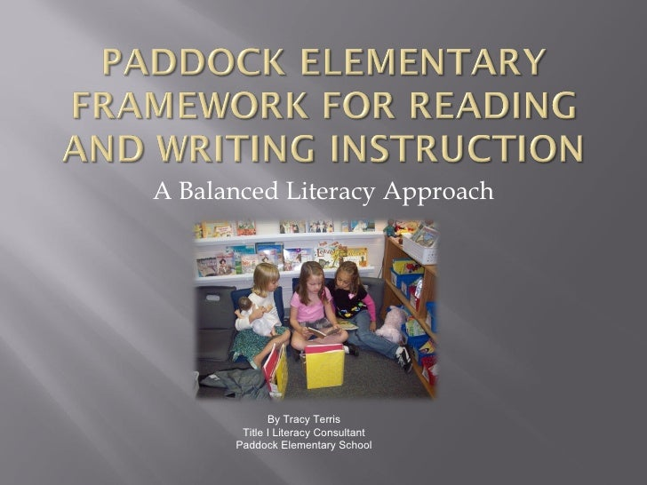 A Balanced Literacy Approach By Tracy Terris Title I Literacy Consultant Paddock Elementary School