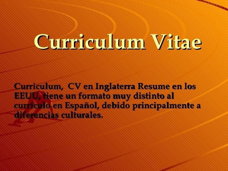 Curriculum Vitae Curriculum,   CV en Inglaterra Resume en los EEUU, tiene un formato muy distinto al currículo en Español,...