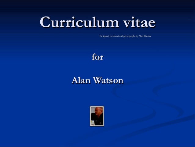Curriculum vitae         Designed, produced and photographs by Alan Watson        for    Alan Watson