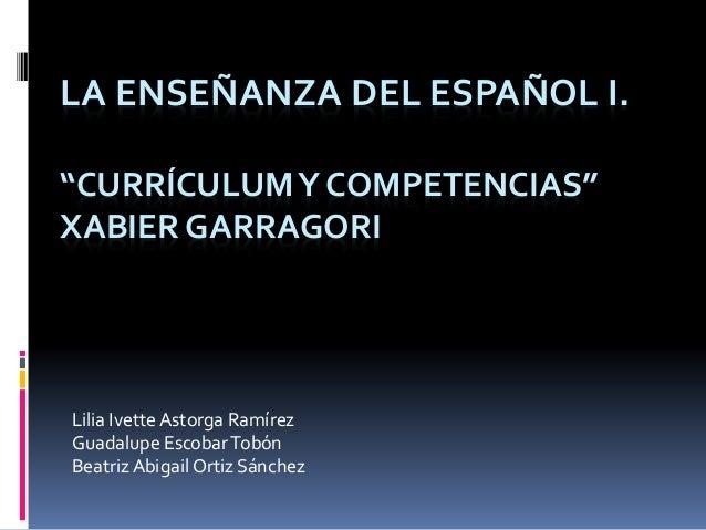 """LA ENSEÑANZA DEL ESPAÑOL I. """"CURRÍCULUMY COMPETENCIAS"""" XABIER GARRAGORI Lilia Ivette Astorga Ramírez Guadalupe EscobarTobó..."""