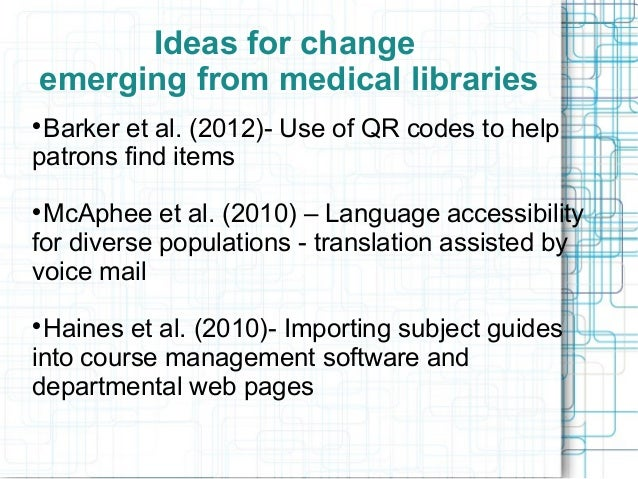 Ideas for change emerging from medical libraries Barker et al. (2012)- Use of QR codes to help patrons find items   McAph...