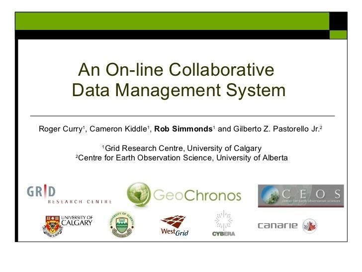 An On-line Collaborative  Data Management System Roger Curry 1 , Cameron Kiddle 1 ,  Rob Simmonds 1  and Gilberto Z. Pasto...