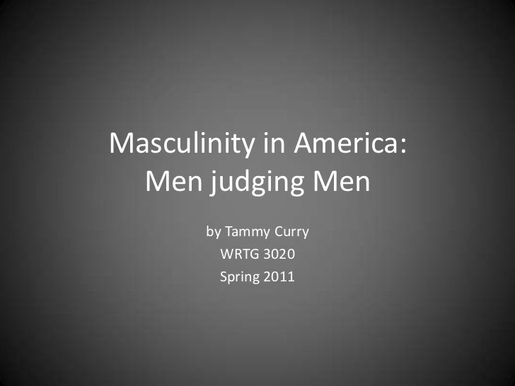 Masculinity in America:Men judging Men<br />by Tammy Curry<br />WRTG 3020<br />Spring 2011<br />