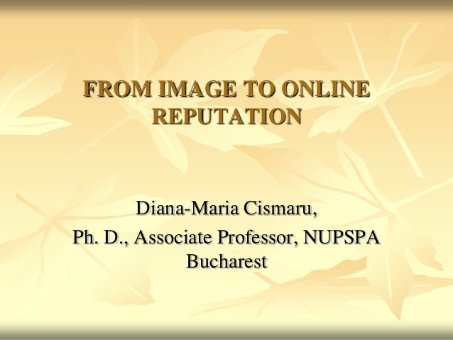 FROM IMAGE TO ONLINE REPUTATION  Diana-Maria Cismaru, Ph. D., Associate Professor, NUPSPA Bucharest