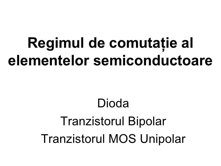 Regimul de comutaţie al elementelor semiconductoare Dioda Tranzistorul Bipolar Tranzistorul MOS Unipolar