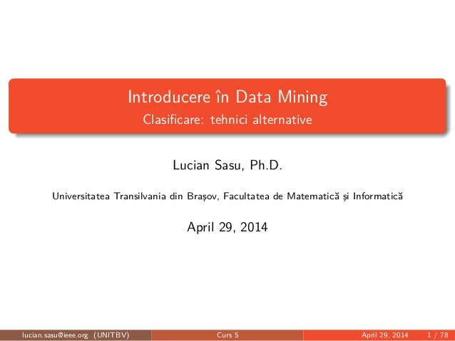 Introducere în Data Mining Clasificare: tehnici alternative Lucian Sasu, Ph.D. Universitatea Transilvania din Braşov, Facul...