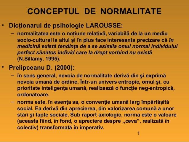 CONCEPTUL DE NORMALITATE • Dicţionarul de psihologie LAROUSSE: – normalitatea este o noţiune relativă, variabilă de la un ...