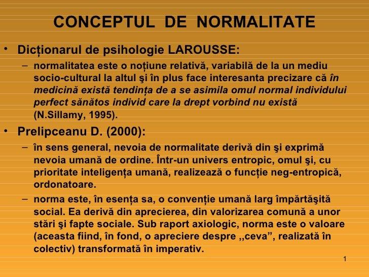 CONCEPTUL  DE  NORMALITATE <ul><li>Dicţionarul de psihologie LAROUSSE: </li></ul><ul><ul><li>normalitatea este o noţiune r...