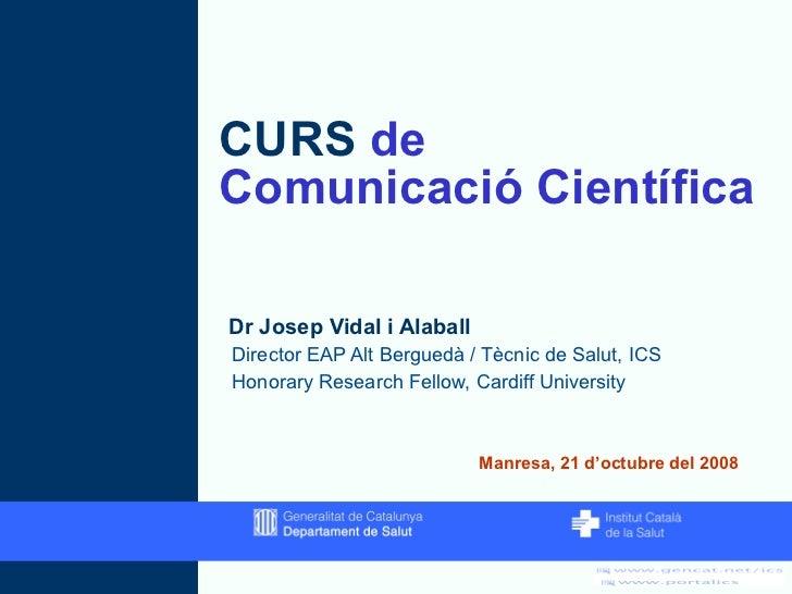 CURS  de  Comunicació Científica <ul><li>Dr Josep Vidal i Alaball </li></ul><ul><ul><li>Director EAP Alt Berguedà / Tècnic...