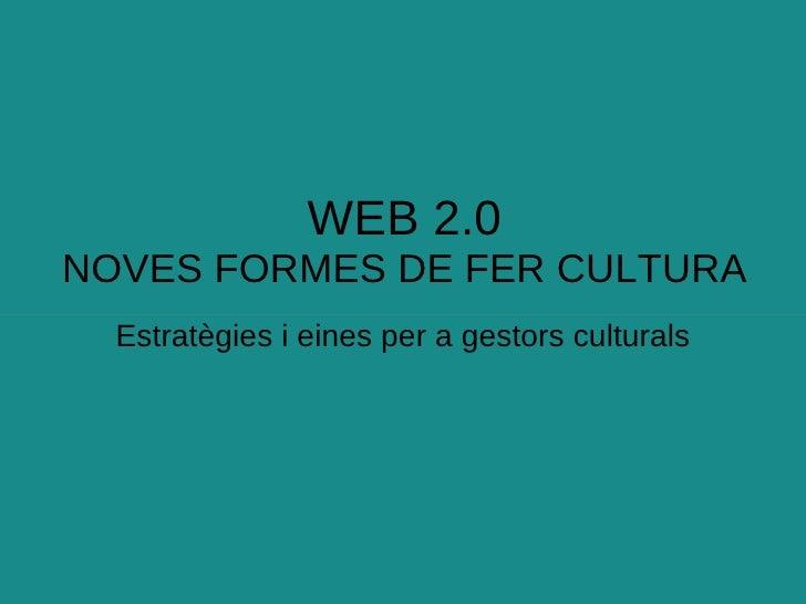 WEB 2.0 NOVES FORMES DE FER CULTURA Estratègies i eines per a gestors culturals