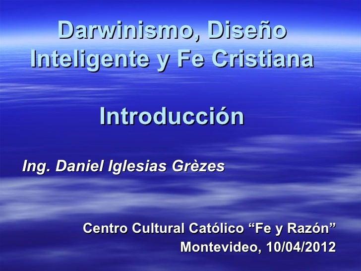Darwinismo, Diseño Inteligente y Fe Cristiana          IntroducciónIng. Daniel Iglesias Grèzes        Centro Cultural Cató...