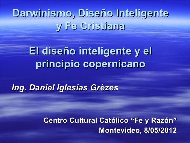 Darwinismo, Diseño Inteligente        y Fe Cristiana    El diseño inteligente y el     principio copernicanoIng. Daniel Ig...
