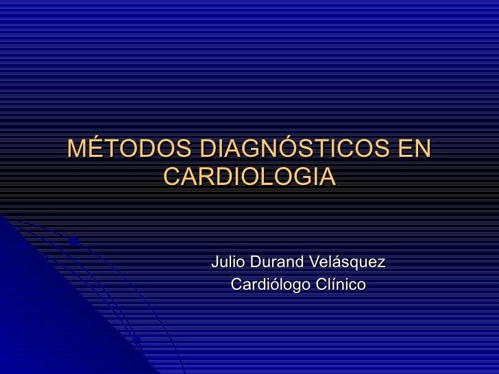 MÉTODOS DIAGNÓSTICOS EN CARDIOLOGIA Julio Durand Velásquez Cardiólogo Clínico