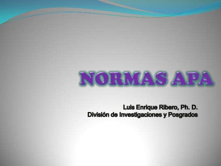 NORMAS APA <br />Luis Enrique Ribero, Ph. D.<br />División de Investigaciones y Posgrados <br />