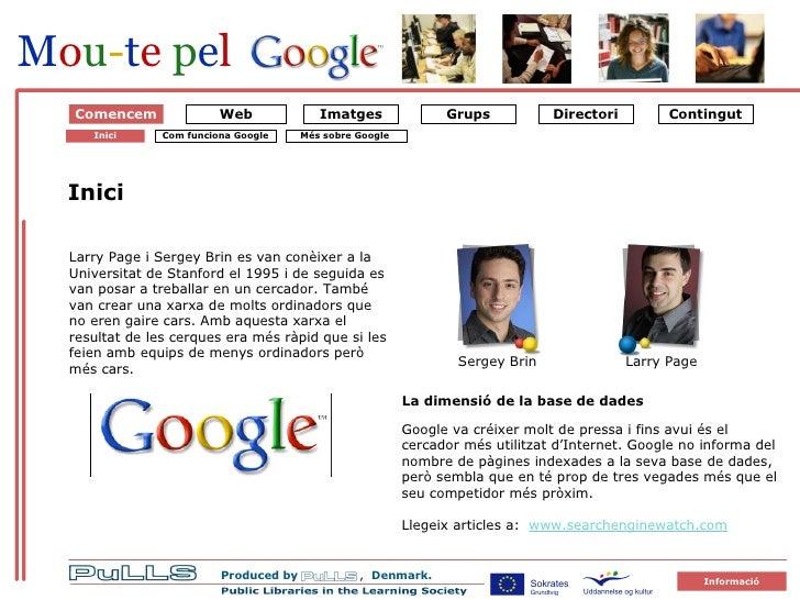 Om Google 1 Starten på Google Comencem Inici Larry Page i Sergey Brin es van conèixer a la Universitat de Stanford el 1995...