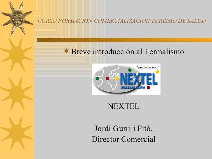 CURSO FORMACION COMERCIALIZACION TURISMO DE SALUD <ul><li>Breve introducción al Termalismo </li></ul><ul><li>NEXTEL </li><...