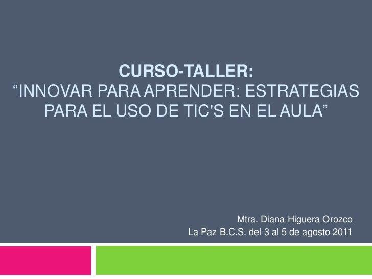 """CURSO-TALLER: """"Innovar para aprender: Estrategias para el uso de TIC's en el aula""""<br />Mtra. Diana Higuera Orozco<br />La..."""