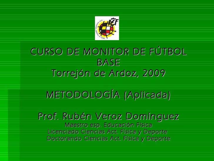 CURSO DE MONITOR DE FÚTBOL BASE Torrejón de Ardoz, 2009 METODOLOGÍA (Aplicada) Prof. Rubén Veroz Domínguez Maestro esp. Ed...
