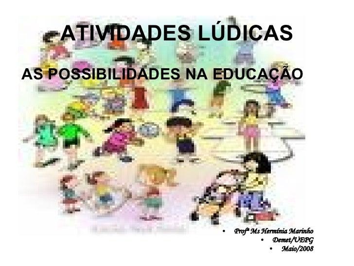 ATIVIDADES LÚDICAS <ul><li>AS POSSIBILIDADES NA EDUCAÇÃO </li></ul><ul><li>Profª Ms Hermínia Marinho </li></ul><ul><li>Dem...