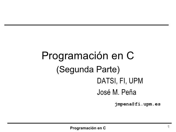 Programación en C DATSI, FI, UPM José M. Peña [email_address] (Segunda Parte)