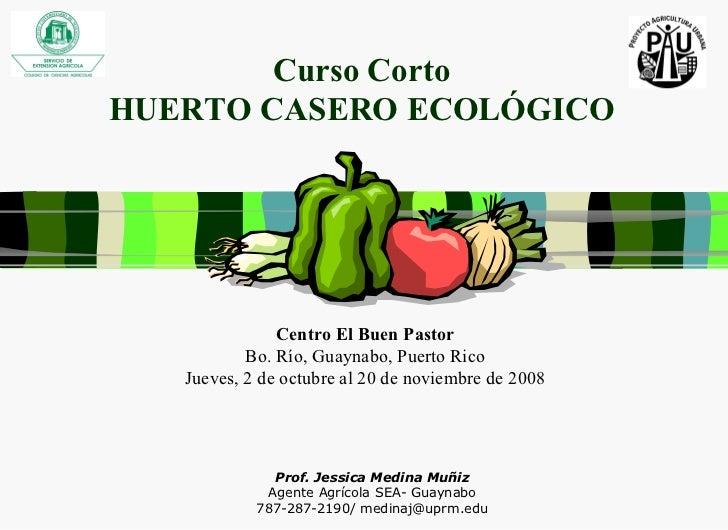 Curso Corto HUERTO CASERO ECOLÓGICO Prof. Jessica Medina Muñiz Agente Agrícola SEA- Guaynabo 787-287-2190/ medinaj@uprm.ed...