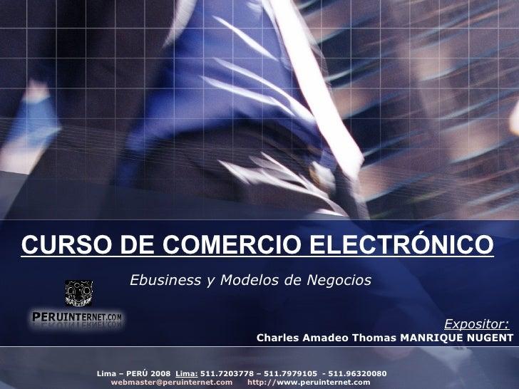 CURSO DE COMERCIO ELECTRÓNICO Ebusiness y Modelos de Negocios Expositor:   Charles Amadeo Thomas MANRIQUE NUGENT Lima – PE...