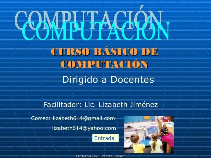 CURSO BÁSICO DE COMPUTACIÓN Dirigido a Docentes COMPUTACIÓN Facilitador: Lic. Lizabeth Jiménez Correo:  [email_address] li...