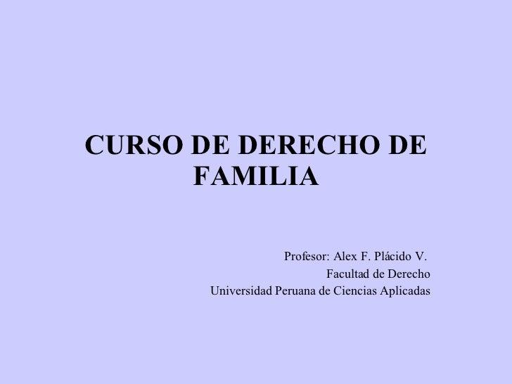 CURSO DE DERECHO DE FAMILIA Profesor: Alex F. Plácido V.  Facultad de Derecho Universidad Peruana de Ciencias Aplicadas
