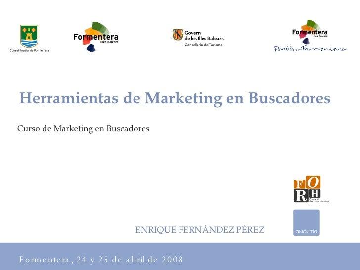 Curso de Marketing en Buscadores Formentera, 24 y 25 de abril de 2008 Herramientas de Marketing en Buscadores ENRIQUE FERN...