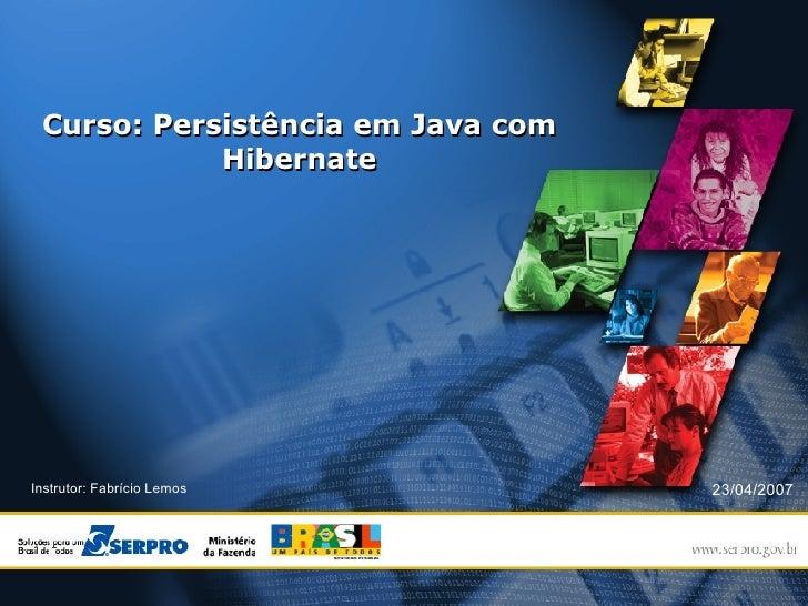 Curso: Persistência em Java com Hibernate <ul><ul><li>Instrutor: Fabrício Lemos </li></ul></ul>23/04/2007