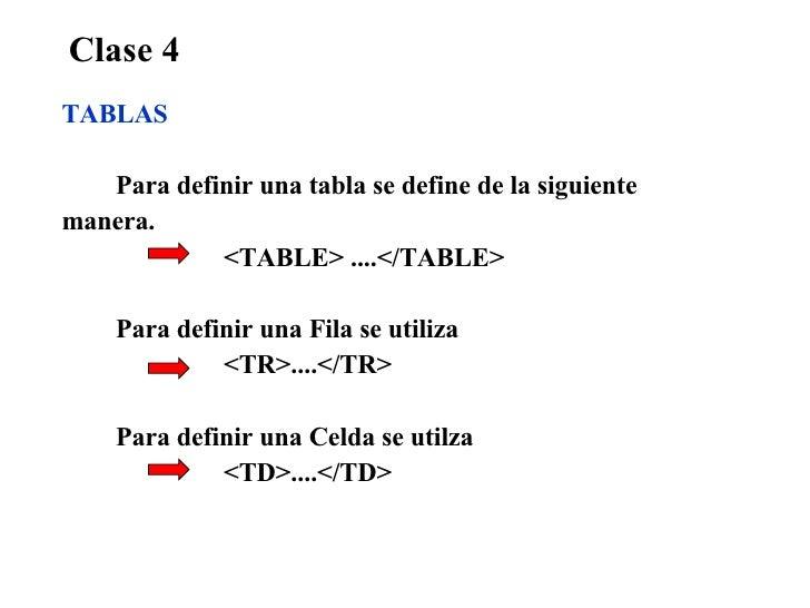 Clase 4 TABLAS Para definir una tabla se define de la siguiente manera. <TABLE> ....</TABLE> Para definir una Fila se util...