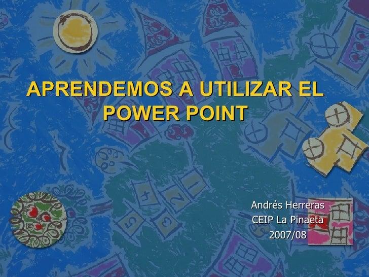 APRENDEMOS A UTILIZAR EL POWER POINT Andrés Herreras CEIP La Pinaeta 2007/08