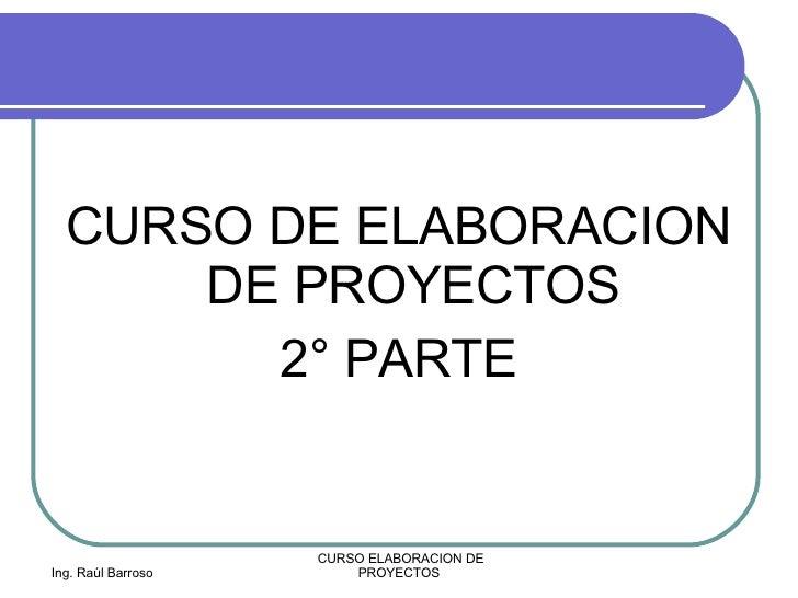 <ul><li>CURSO DE ELABORACION DE PROYECTOS </li></ul><ul><li>2° PARTE </li></ul>