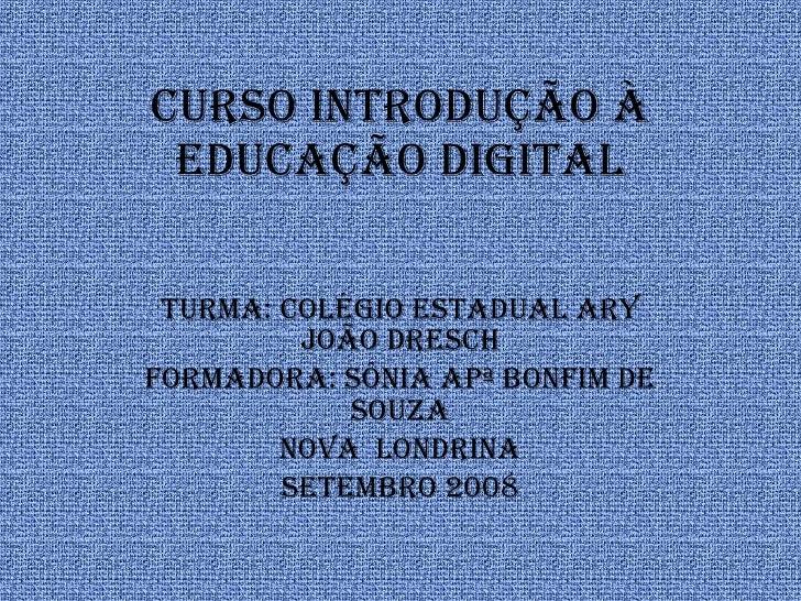CURSO INTRODUÇÃO À EDUCAÇÃO DIGITAL Turma: Colégio Estadual Ary João Dresch Formadora: Sônia Apª Bonfim de Souza Nova  Lon...