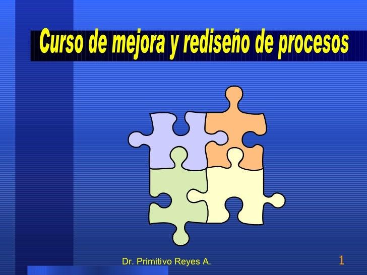 Dr. Primitivo Reyes A. Curso de mejora y rediseño de procesos