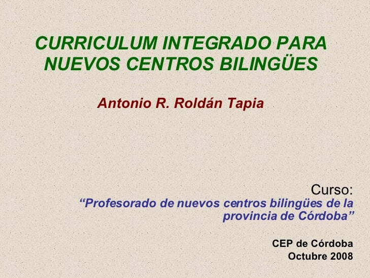 """CURRICULUM INTEGRADO PARA NUEVOS CENTROS BILINGÜES Antonio R. Roldán Tapia Curso: """"Profesorado de nuevos centros bilingües..."""