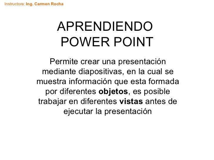 APRENDIENDO  POWER POINT Permite crear una presentación mediante diapositivas, en la cual se muestra información que esta ...