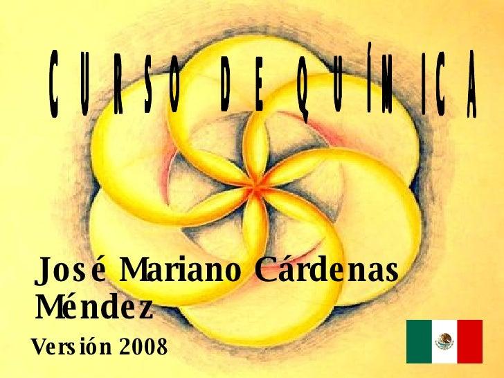 CURSO DE QUÍMICA José Mariano Cárdenas Méndez Versión 2008