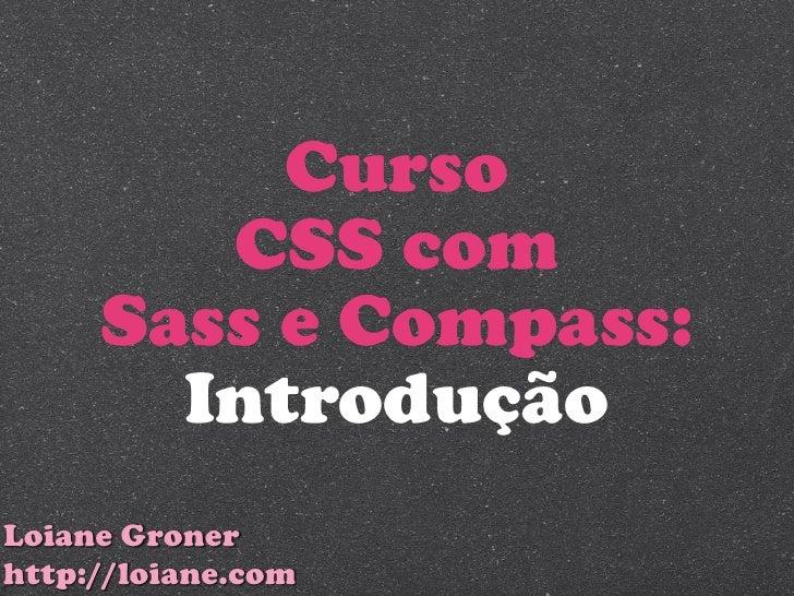 Curso        CSS com     Sass e Compass:       IntroduçãoLoiane Gronerhttp://loiane.com