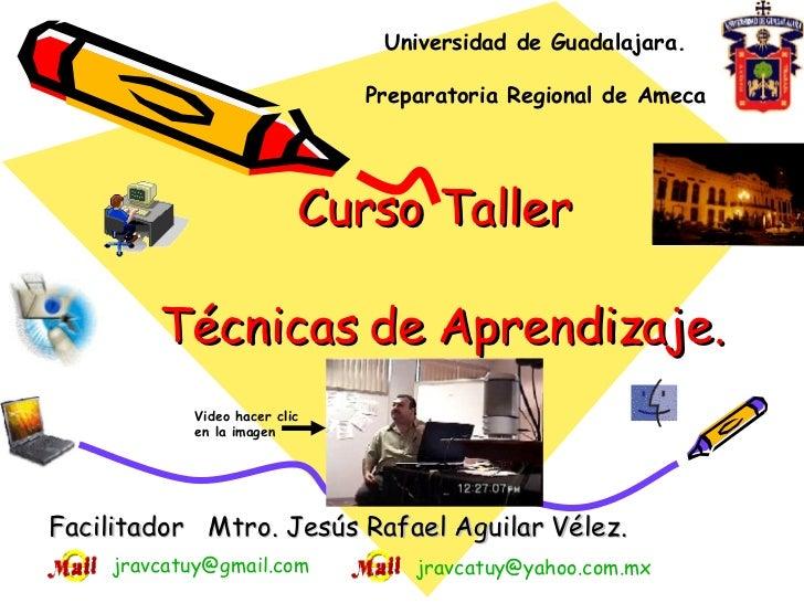 Curso Taller  Técnicas de Aprendizaje. Facilitador  Mtro. Jesús Rafael Aguilar Vélez. Universidad de Guadalajara. Preparat...