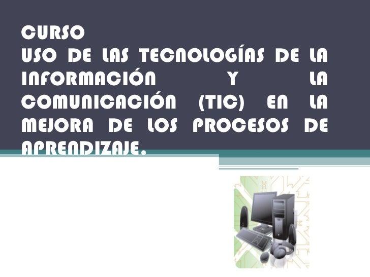 CURSO USO DE LAS TECNOLOGÍAS DE LA INFORMACIÓN Y LA COMUNICACIÓN (TIC) EN LA MEJORA DE LOS PROCESOS DE APRENDIZAJE.