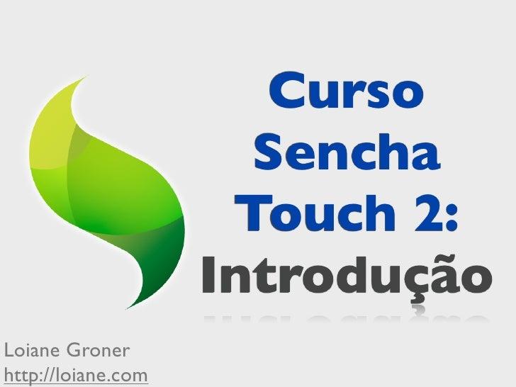 Curso                      Sencha                     Touch 2:                    IntroduçãoLoiane Gronerhttp://loiane.com